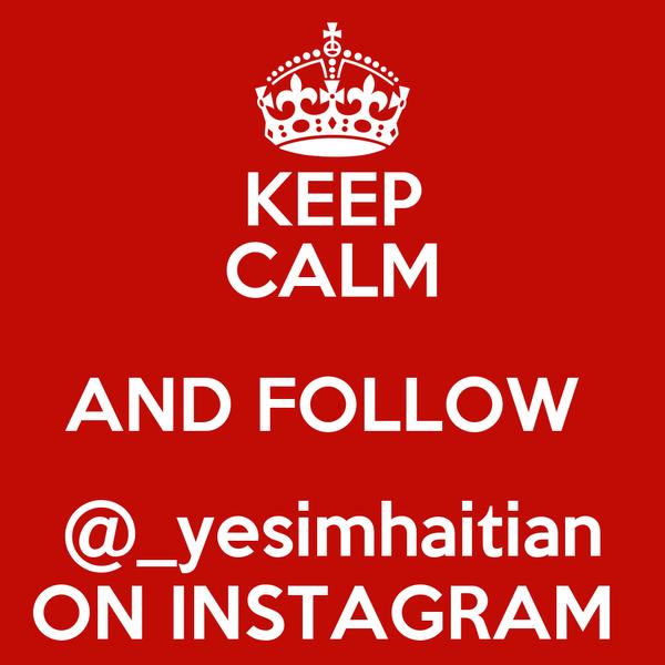 KEEP CALM AND FOLLOW  @_yesimhaitian ON INSTAGRAM