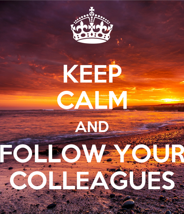 KEEP CALM AND FOLLOW YOUR COLLEAGUES
