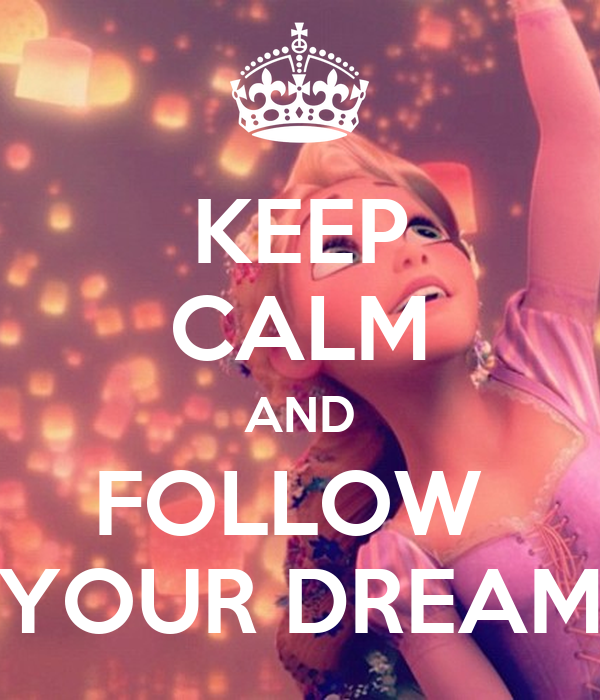 KEEP CALM AND FOLLOW  YOUR DREAM