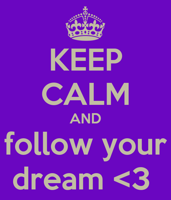 KEEP CALM AND follow your dream <3