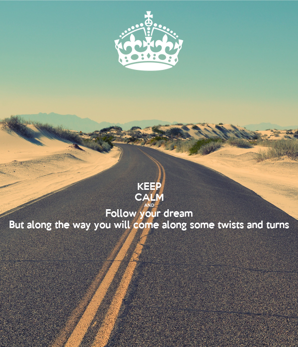 KEEP CALM AND Follow your dream But along the way you will come along some twists and turns