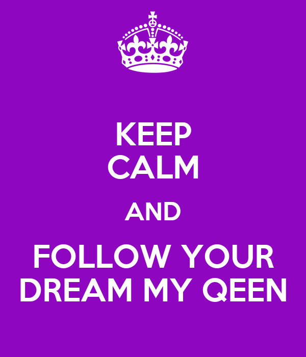 KEEP CALM AND FOLLOW YOUR DREAM MY QEEN