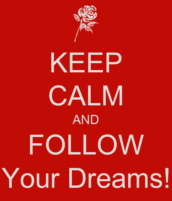 KEEP CALM AND FOLLOW Your Dreams!