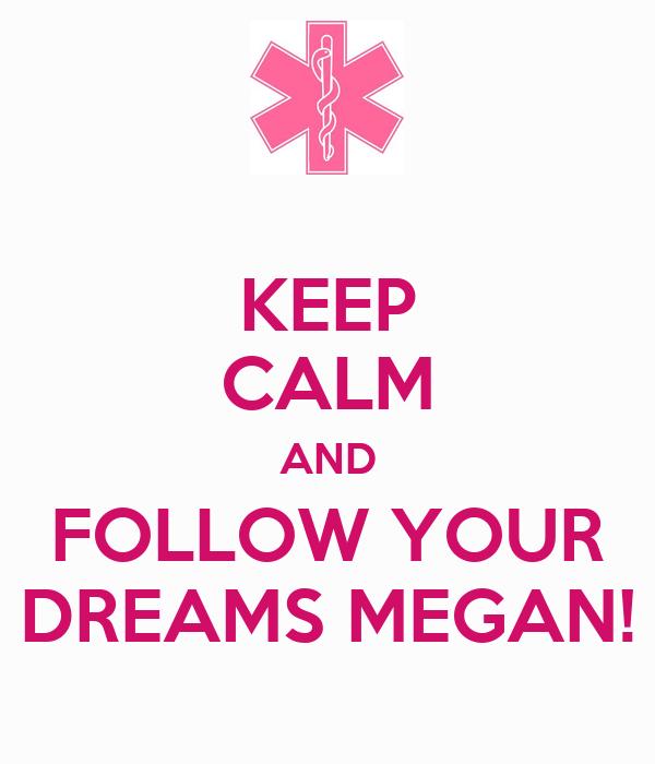 KEEP CALM AND FOLLOW YOUR DREAMS MEGAN!