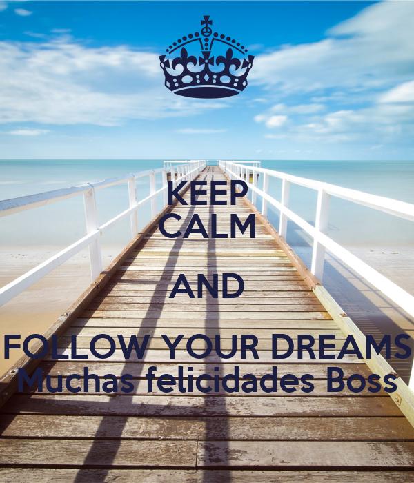 KEEP CALM AND FOLLOW YOUR DREAMS Muchas felicidades Boss