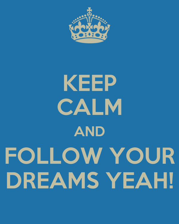 KEEP CALM AND FOLLOW YOUR DREAMS YEAH!