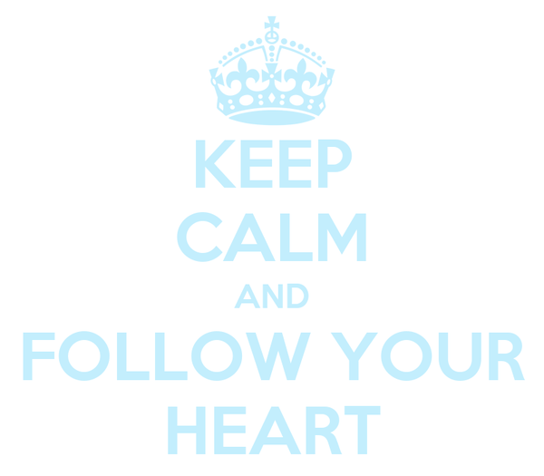 KEEP CALM AND FOLLOW YOUR HEART