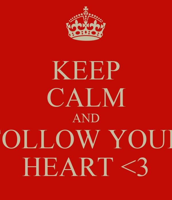 KEEP CALM AND FOLLOW YOUR HEART <3