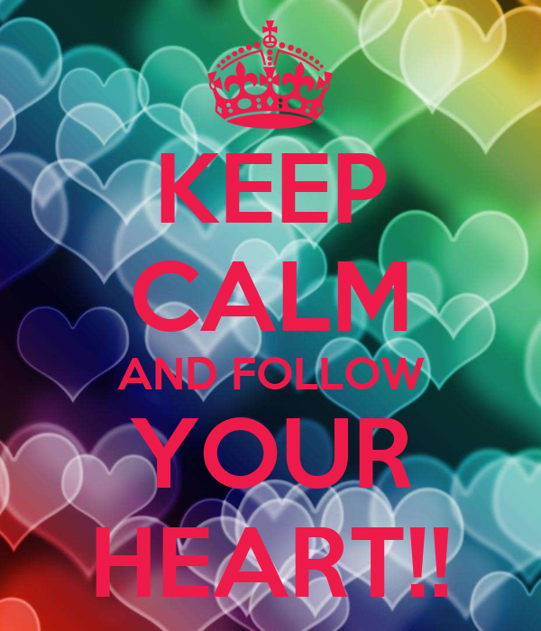 KEEP CALM AND FOLLOW YOUR HEART!!