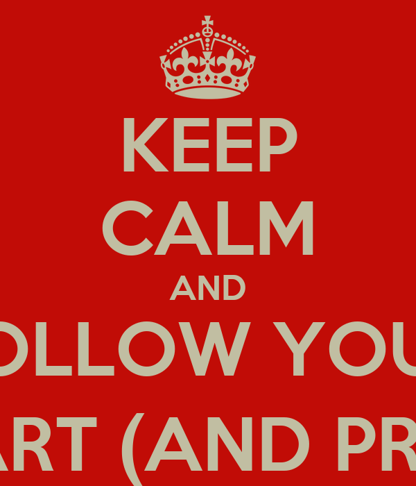 KEEP CALM AND FOLLOW YOUR HEART (AND PRAY)