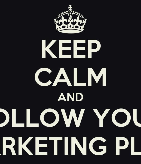 KEEP CALM AND FOLLOW YOUR MARKETING PLAN