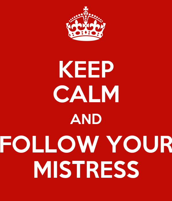 KEEP CALM AND FOLLOW YOUR MISTRESS