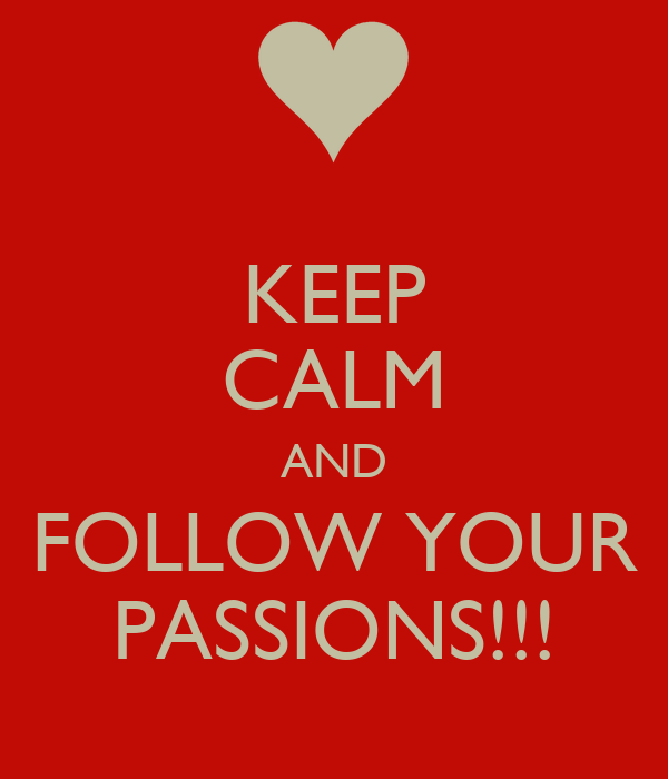 KEEP CALM AND FOLLOW YOUR PASSIONS!!!