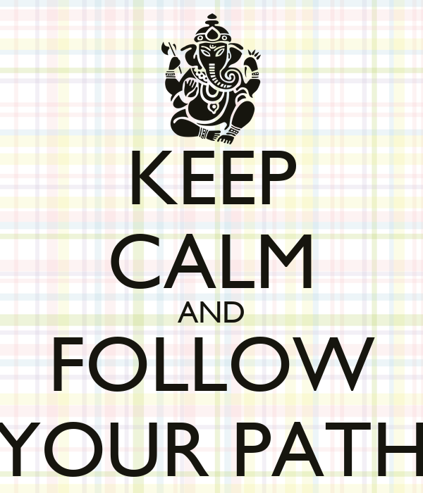KEEP CALM AND FOLLOW YOUR PATH