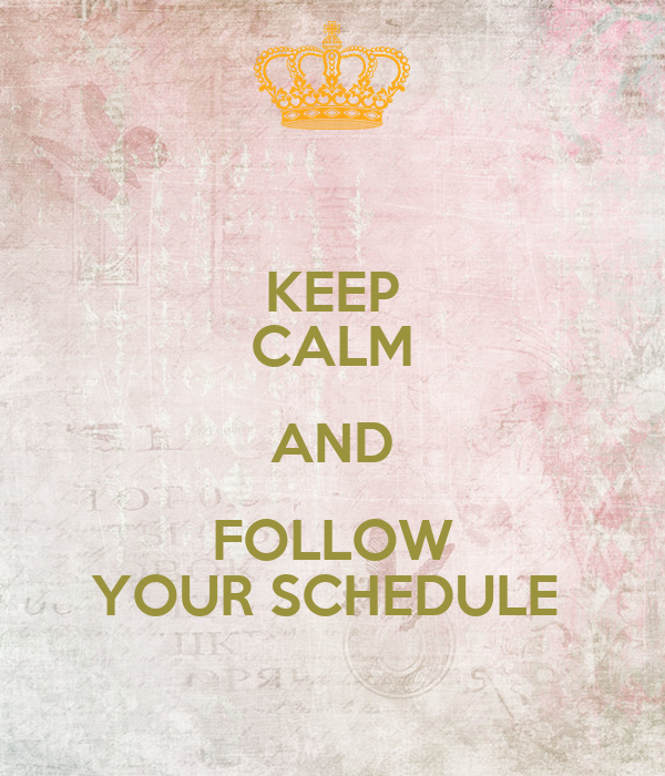 KEEP CALM AND FOLLOW YOUR SCHEDULE