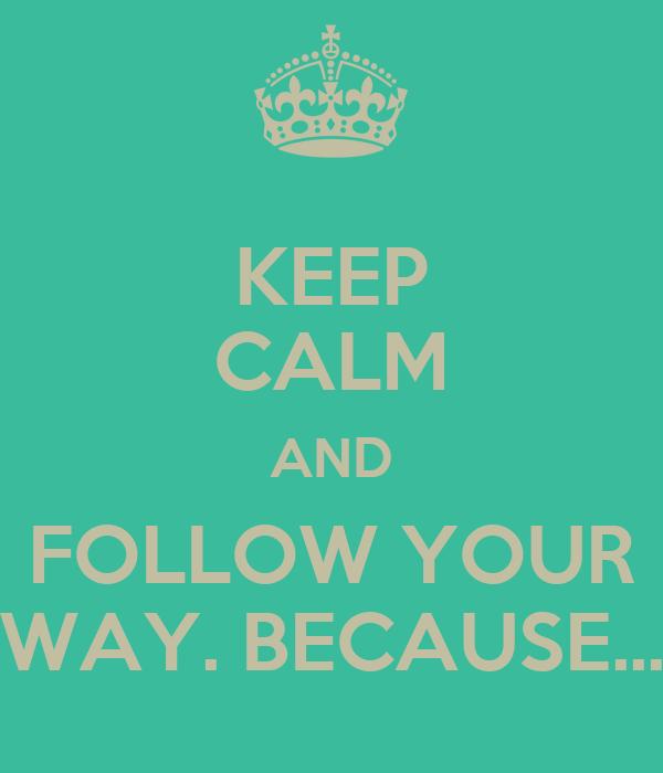 KEEP CALM AND FOLLOW YOUR WAY. BECAUSE...