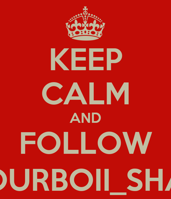 KEEP CALM AND FOLLOW YOURBOII_SHAY