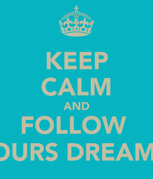 KEEP CALM AND FOLLOW  YOURS DREAMS