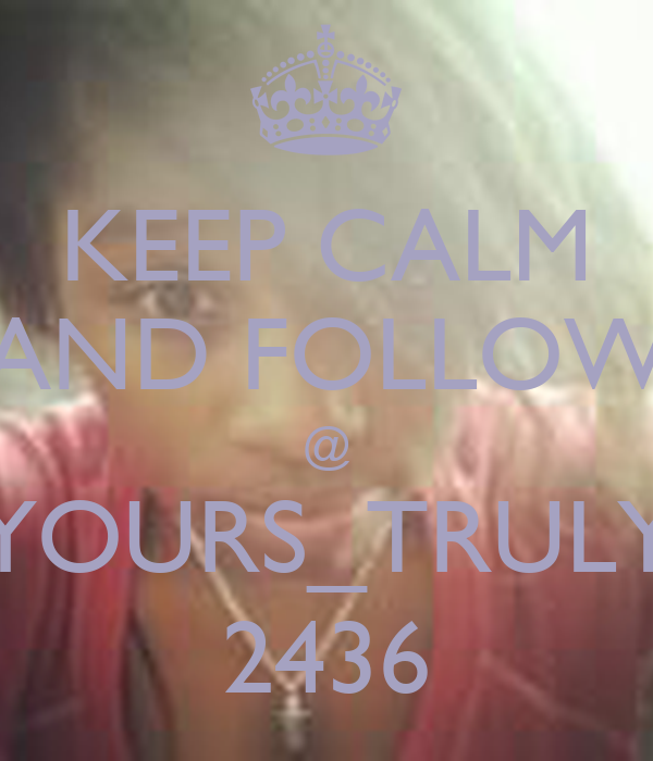 KEEP CALM AND FOLLOW @ YOURS_TRULY 2436