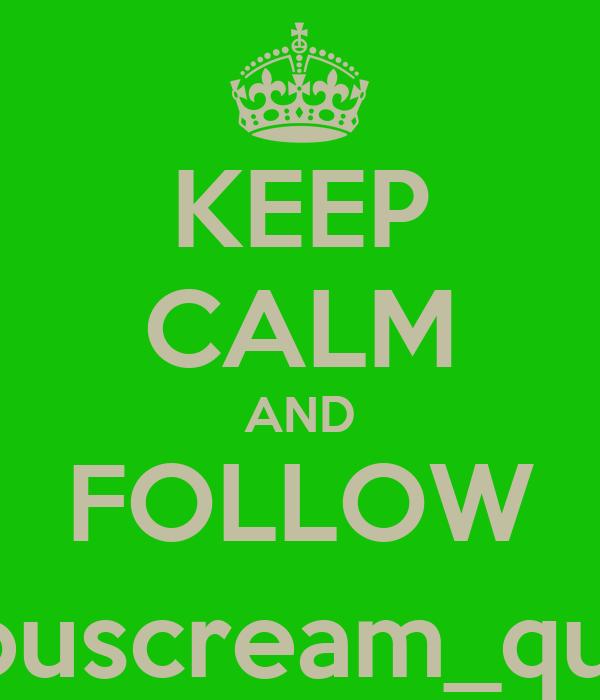 KEEP CALM AND FOLLOW @youscream_queen
