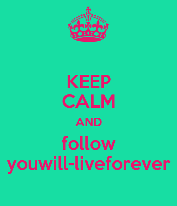 KEEP CALM AND follow youwill-liveforever