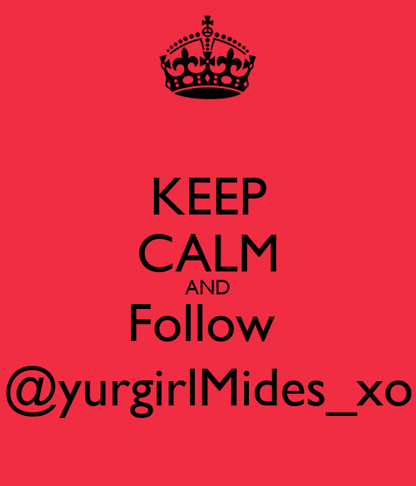 KEEP CALM AND Follow  @yurgirlMides_xo