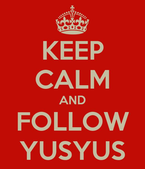 KEEP CALM AND FOLLOW YUSYUS