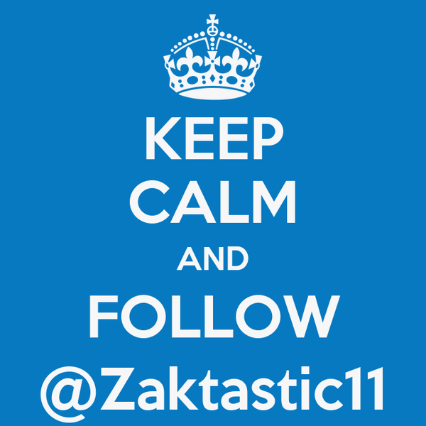 KEEP CALM AND FOLLOW @Zaktastic11
