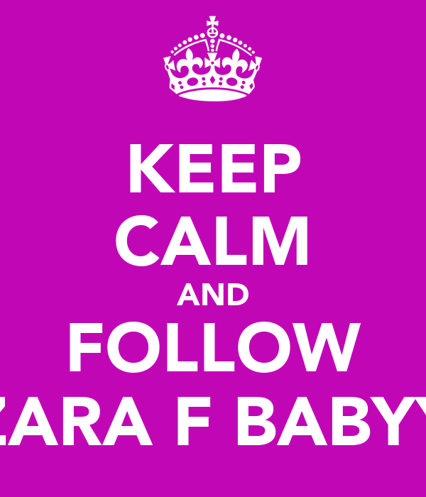 KEEP CALM AND FOLLOW ZARA F BABYY