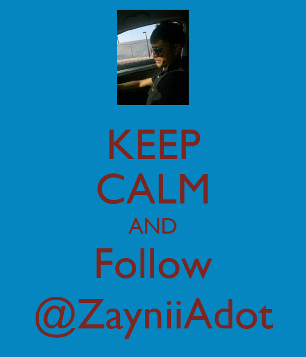 KEEP CALM AND Follow @ZayniiAdot