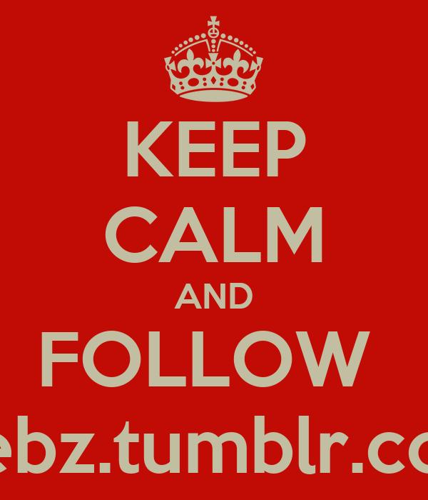 KEEP CALM AND FOLLOW  ziebz.tumblr.com