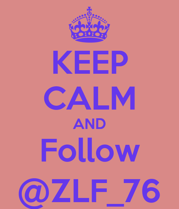 KEEP CALM AND Follow @ZLF_76