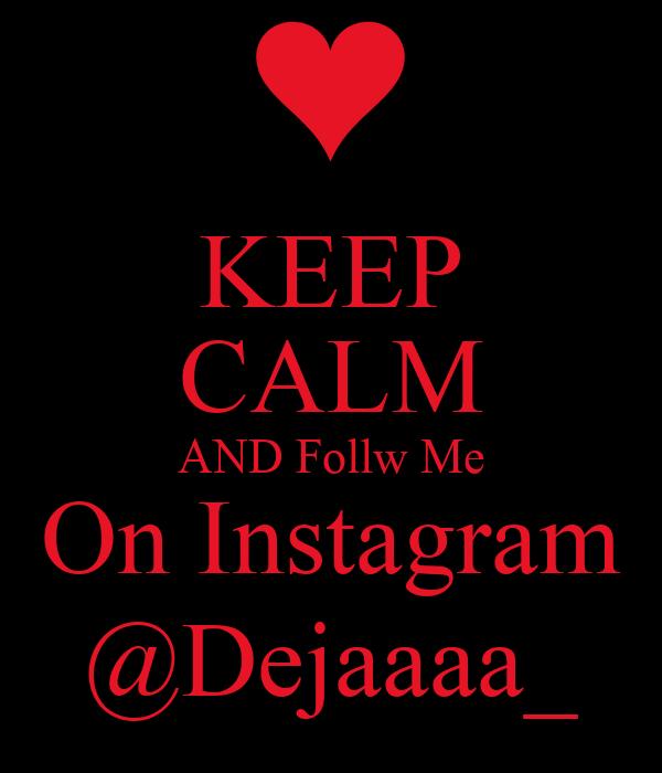 KEEP CALM AND Follw Me On Instagram @Dejaaaa_