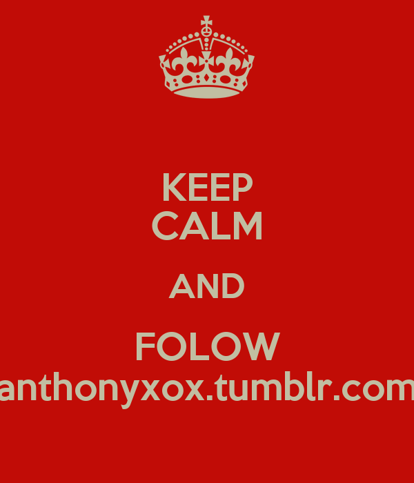 KEEP CALM AND FOLOW anthonyxox.tumblr.com