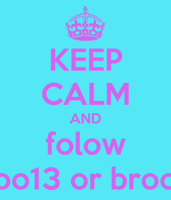 KEEP CALM AND folow broo13 or broo31