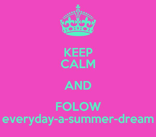 KEEP CALM AND FOLOW everyday-a-summer-dream