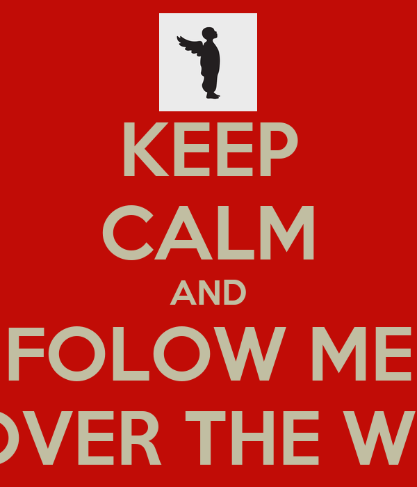 KEEP CALM AND FOLOW ME ALL OVER THE WORLD