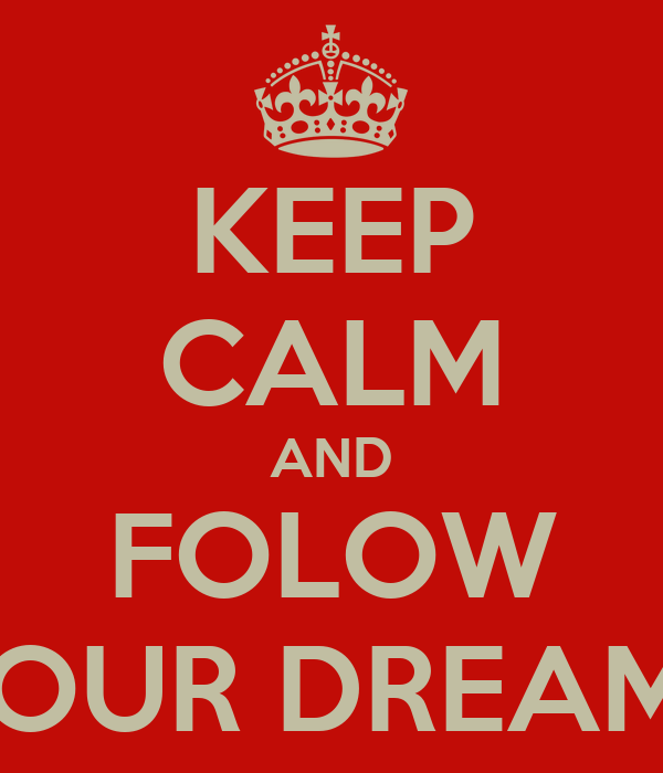 KEEP CALM AND FOLOW YOUR DREAMS