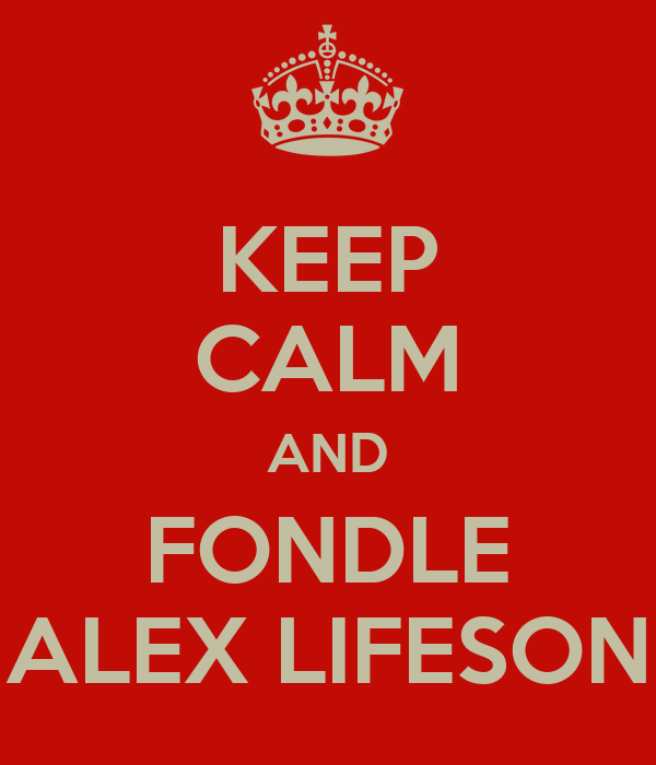 KEEP CALM AND FONDLE ALEX LIFESON