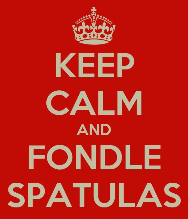 KEEP CALM AND FONDLE SPATULAS