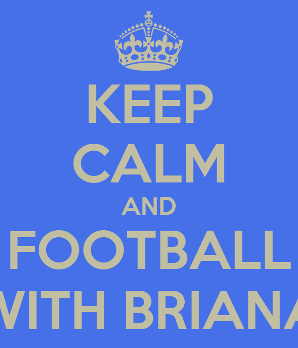 KEEP CALM AND FOOTBALL WITH BRIANA
