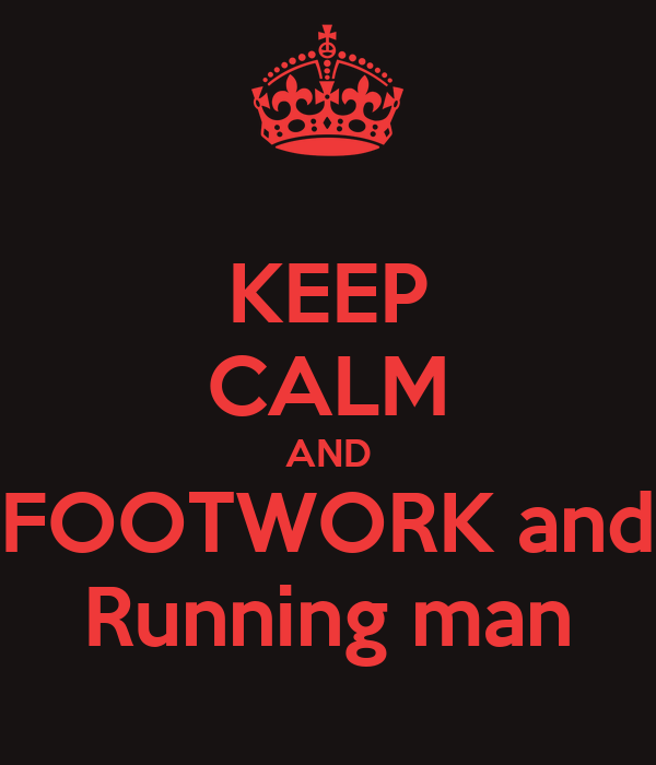KEEP CALM AND FOOTWORK and Running man