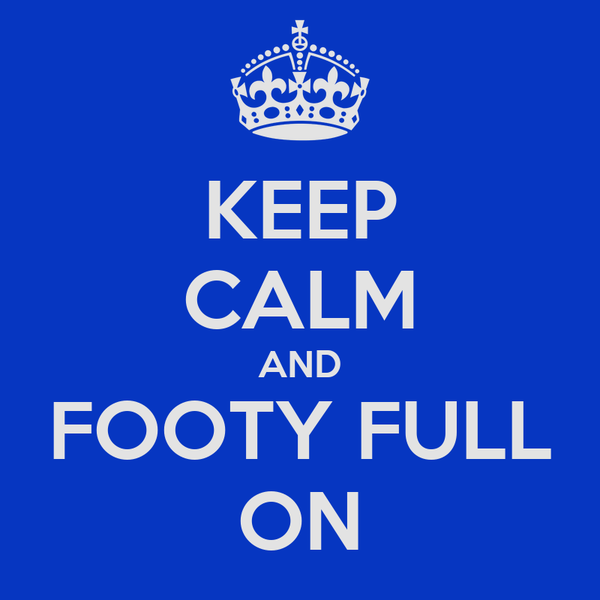 KEEP CALM AND FOOTY FULL ON