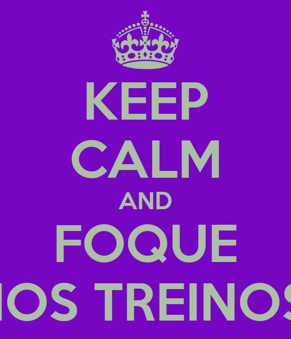 KEEP CALM AND FOQUE NOS TREINOS!