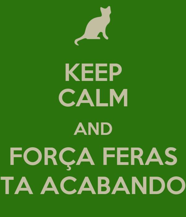 KEEP CALM AND FORÇA FERAS TA ACABANDO