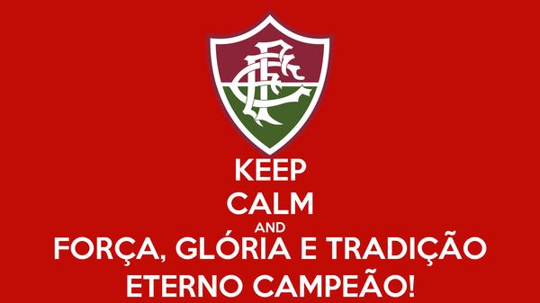 KEEP CALM AND FORÇA, GLÓRIA E TRADIÇÃO ETERNO CAMPEÃO!