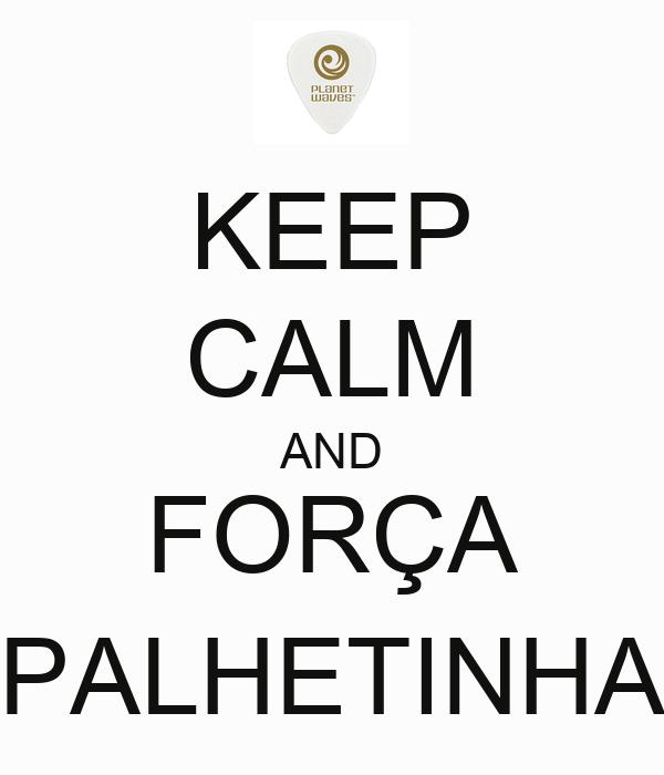 KEEP CALM AND FORÇA PALHETINHA