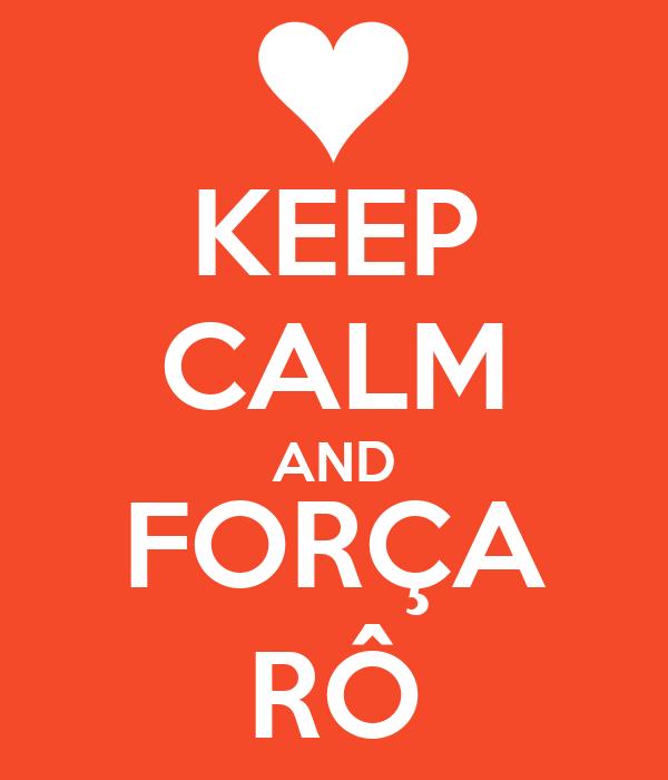 KEEP CALM AND FORÇA RÔ