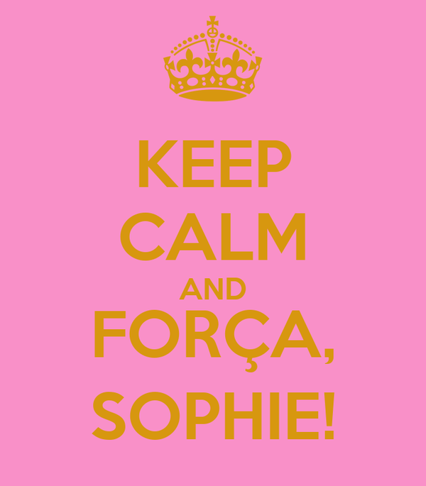 KEEP CALM AND FORÇA, SOPHIE!