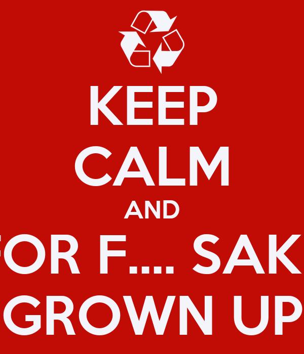 KEEP CALM AND FOR F.... SAKE GROWN UP